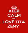 KEEP CALM AND LOVE TITA ZENY  - Personalised Poster A4 size