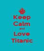 Keep Calm and Love Titanic - Personalised Poster A4 size