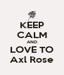 KEEP CALM AND LOVE TO Axl Rose - Personalised Poster A4 size