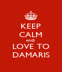 KEEP CALM AND LOVE TO DAMARIS - Personalised Poster A4 size