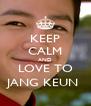 KEEP CALM AND LOVE TO JANG KEUN  - Personalised Poster A4 size