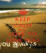 KEEP CALM AND   LOVE TO  LOVE YOU - Personalised Poster A4 size