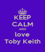 KEEP CALM AND love Toby Keith - Personalised Poster A4 size