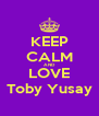 KEEP CALM AND LOVE Toby Yusay - Personalised Poster A4 size