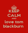 KEEP CALM AND love tom blackburn  - Personalised Poster A4 size