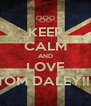 KEEP CALM AND LOVE TOM DALEY!!  - Personalised Poster A4 size