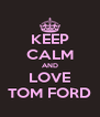 KEEP CALM AND LOVE TOM FORD - Personalised Poster A4 size
