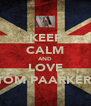 KEEP CALM AND LOVE TOM PAARKER  - Personalised Poster A4 size