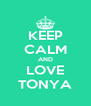 KEEP CALM AND LOVE TONYA - Personalised Poster A4 size