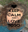 KEEP CALM AND LOVE TOSO - Personalised Poster A4 size