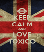KEEP CALM AND LOVE TOXICO - Personalised Poster A4 size