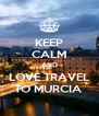 KEEP CALM AND LOVE TRAVEL TO MURCIA  - Personalised Poster A4 size