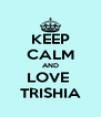KEEP CALM AND LOVE  TRISHIA - Personalised Poster A4 size
