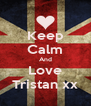 Keep Calm And Love Tristan xx - Personalised Poster A4 size