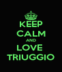 KEEP CALM AND LOVE  TRIUGGIO - Personalised Poster A4 size
