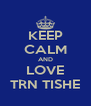 KEEP CALM AND LOVE TRN TISHE - Personalised Poster A4 size