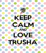KEEP CALM AND LOVE TRUSHA - Personalised Poster A4 size