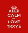 KEEP CALM AND LOVE TRXYE - Personalised Poster A4 size