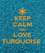 KEEP CALM AND LOVE TURQUOISE  - Personalised Poster A4 size