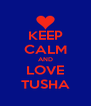 KEEP CALM AND LOVE TUSHA - Personalised Poster A4 size