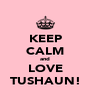 KEEP CALM and LOVE TUSHAUN! - Personalised Poster A4 size