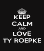 KEEP CALM AND LOVE TY ROEPKE - Personalised Poster A4 size