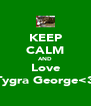 KEEP CALM AND Love Tygra George<3 - Personalised Poster A4 size