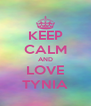 KEEP CALM AND LOVE TYNIA - Personalised Poster A4 size