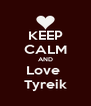 KEEP CALM AND Love  Tyreik - Personalised Poster A4 size