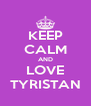 KEEP CALM AND LOVE TYRISTAN - Personalised Poster A4 size