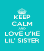 KEEP CALM AND LOVE U'RE LIL' SISTER - Personalised Poster A4 size