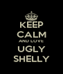KEEP CALM AND LOVE UGLY SHELLY - Personalised Poster A4 size
