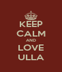 KEEP CALM AND LOVE ULLA - Personalised Poster A4 size