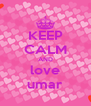 KEEP CALM AND love umar - Personalised Poster A4 size