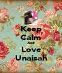 Keep Calm And Love Unaisah - Personalised Poster A4 size