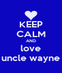 KEEP CALM AND love uncle wayne - Personalised Poster A4 size