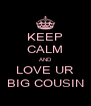KEEP CALM AND LOVE UR BIG COUSIN - Personalised Poster A4 size