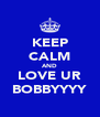 KEEP CALM AND LOVE UR BOBBYYYY - Personalised Poster A4 size