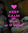 KEEP CALM AND love  ur lil sister - Personalised Poster A4 size