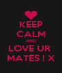 KEEP CALM AND LOVE UR  MATES ! X - Personalised Poster A4 size