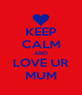 KEEP CALM AND LOVE UR MUM - Personalised Poster A4 size