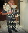 KEEP CALM AND Love Urbrother - Personalised Poster A4 size