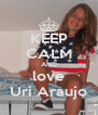KEEP CALM AND love Uri Araujo - Personalised Poster A4 size