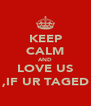 KEEP CALM AND LOVE US ,IF UR TAGED - Personalised Poster A4 size
