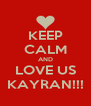 KEEP CALM AND LOVE US KAYRAN!!! - Personalised Poster A4 size