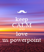 keep CALM AND love us powerpoint - Personalised Poster A4 size
