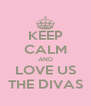 KEEP CALM AND LOVE US THE DIVAS - Personalised Poster A4 size