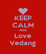 KEEP CALM AND Love Vedang - Personalised Poster A4 size