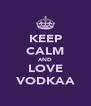 KEEP CALM AND LOVE VODKAA - Personalised Poster A4 size