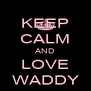 KEEP CALM AND LOVE WADDY - Personalised Poster A4 size